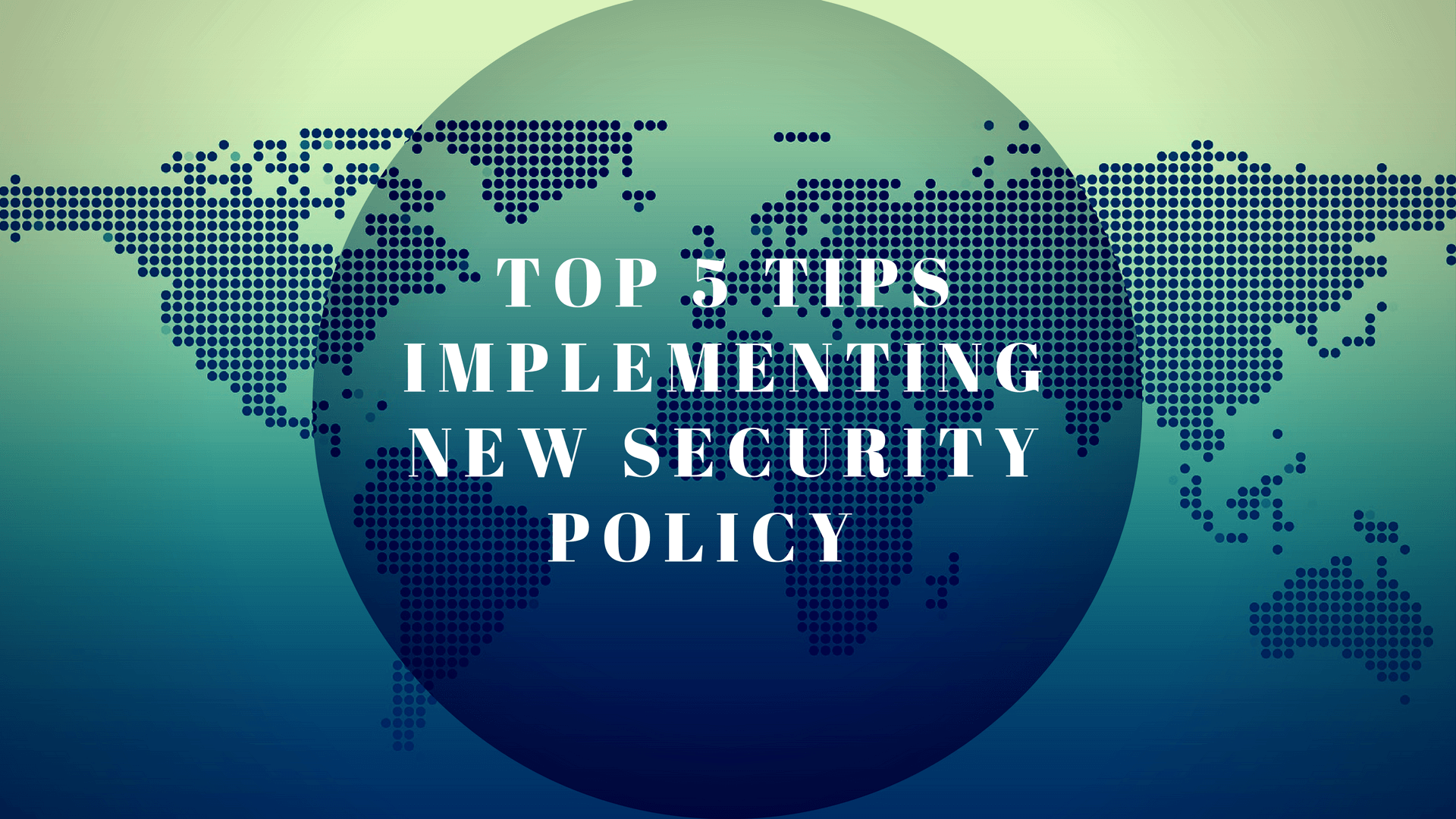Top 5 Tips to Keep in Mind When Implementing a New Security Policy