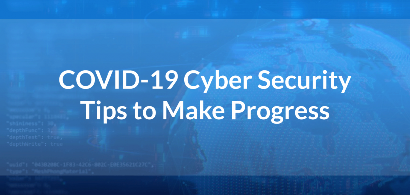 COVID-19 Cyber Security Tips to Make Progress in Uncertain Times